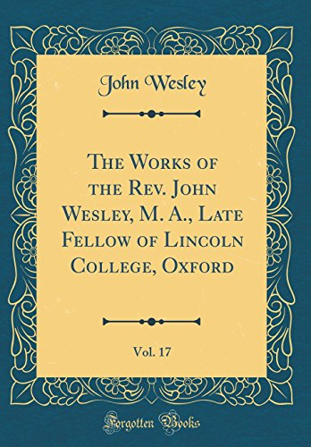 The Works of the Rev. John Wesley, M. A., Late Fellow of Lincoln College, Oxford, Vol. 17 (Classic Reprint)