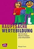 Hauptsache Wertebildung - Mit Kindern Werte erleben und entwickeln - Margit Franz