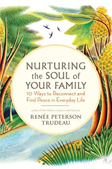 Nurturing the Soul of Your Family: 10 Ways to Reconnect and Find Peace in Everyday Life par [Trudeau, Renée Peterson]