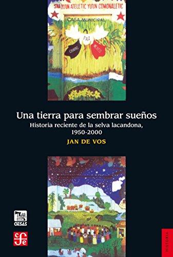 Una tierra para sembrar sueños. Historia reciente de la Selva Lacandona, 1950-2000 (Seccion De Obras De Historia) por Jan de Vos