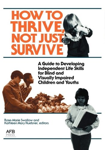 How to Thrive, Not Just Survive: A Guide to Developing Independent Life Skills for Blind & Visually Impaired Children & Youths: Guide to Developing ... and Visually Impaired Children and Youths
