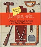 Jumps, Etc.: Jumps, Dressage Arenas and Stable Equipment You Can Build