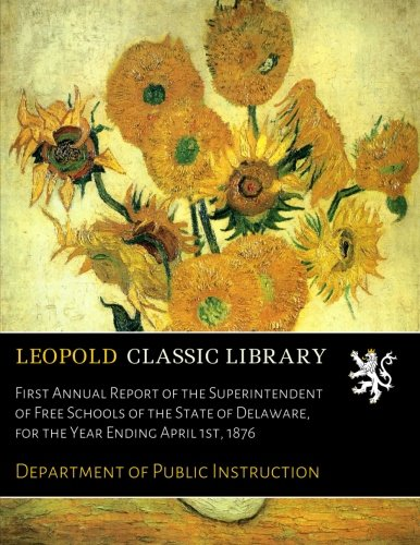 First Annual Report of the Superintendent of Free Schools of the State of Delaware, for the Year Ending April 1st, 1876 por Department of Public Instruction