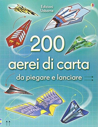 200 aerei di carta da piegare e lanciare. Ediz. illustrata