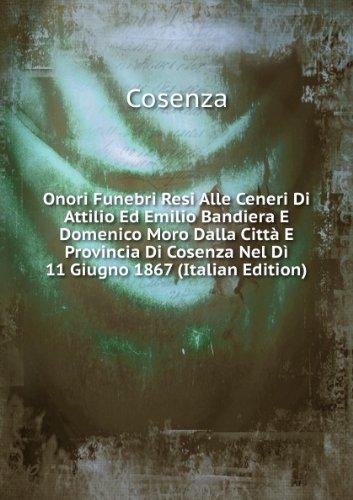 Onori Funebri Resi Alle Ceneri Di Attilio Ed Emilio Bandiera E Domenico Moro Dalla Citt E Provincia Di Cosenza Nel D 11 Giugno 1867 (Italian Edition)