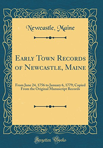 Early Town Records of Newcastle, Maine: From June 24, 1756 to January 6, 1779; Copied From the Original Manuscript Records (Classic Reprint)
