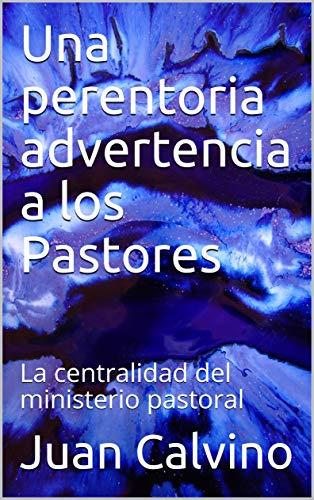 Una perentoria advertencia a los Pastores: La centralidad del ministerio pastoral (Comentarios bíblicos nº 30) por Juan Calvino