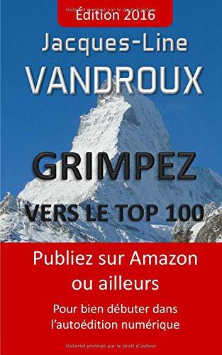 Grimpez vers le TOP 100: Publiez sur Amazon ou ailleurs, pour bien debuter dans l'autoedition numerique par Jacques-Line Vandroux