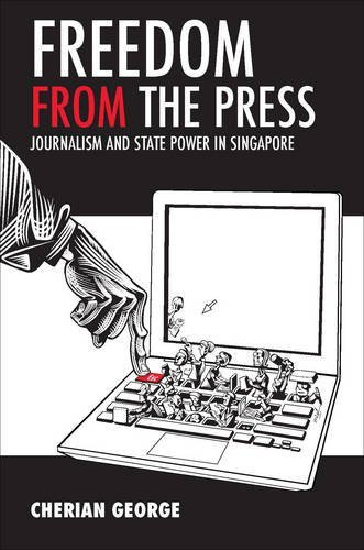 Freedom from the Press: Journalism and State Power in Singapore by Cherian George (2012-04-01)