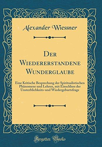 Der Wiedererstandene Wunderglaube: Eine Kritische Besprechung der Spiritualistischen Phänomene und Lehren, mit Einschluss der Unsterblichkeits-und Wiedergeburtsfrage (Classic Reprint)