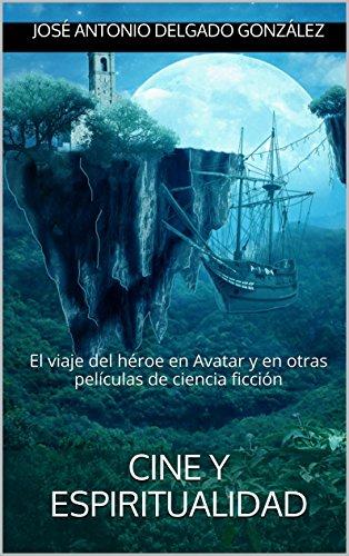 Cine y Espiritualidad: El viaje del héroe en Avatar y en otras películas de ciencia ficción por José Antonio Delgado González