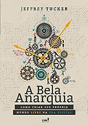 A bela anarquia: Como criar seu próprio mundo livre na era digital (Portuguese Edition)
