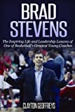 Brad Stevens: The Inspiring Life and Leadership Lessons of One of Basketball's Greatest Young Coaches