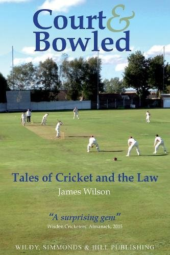 Court and Bowled: Tales of Cricket and the Law por James Wilson