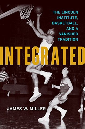 Integrated: The Lincoln Institute, Basketball, and a Vanished Tradition (English Edition) por James W. Miller