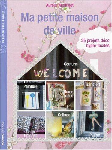 Ma petite maison de ville : 25 Projets déco hyper faciles par Aurélie Mathigot, Vincent Leroux