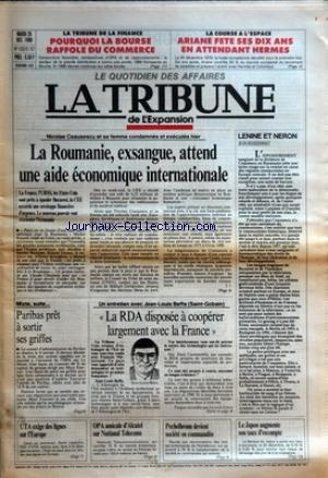 TRIBUNE DE L'EXPANSION (LA) [No 1332] du 26/12/1989 - NICOLAE CEAUSESCU ET SA FEMME CONDAMNES ET EXECUTES HIER - LA ROUMANIE, EXSANGUE, ATTEND UNE AIDE ECONOMIQUE INTERNATIONALE - LA FRANCE, L'URSS, LES ETATS-UNIS SONT PRETS A EPAULER BUCAREST, LA CEE ACCORDE UNE ENVELOPPE FINANCIERE D'URGENCE. LE NOUVEAU POUVOIR VEUT REORIENTER L'ECONOMIE PAR J. J. - LA TRIBUNE DE LA FINANCE - POURQUOI LA BOURSE RAFFOLE DU COMMERCE - LA COURSE A L'ESPACE - ARIANE FETE SES DIX ANS EN ATTENDANT HERMES -