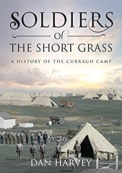 Soldiers of the Short Grass: A History of the Curragh Camp by [Harvey, Dan]