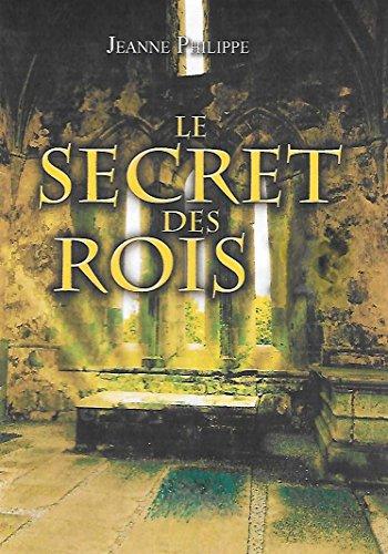 Le secret des rois: Quand une chasse au Trésor et l'Histoire bouleversent les Pouvoirs actuels... par Jeanne PHILIPPE