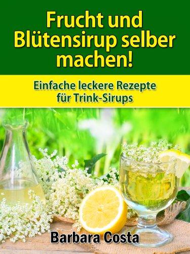 Frucht und Blütensirup selber machen!: Überarbeitete Auflage mit noch mehr Rezepten: Fruchtsirup aus Blüten, Kräutern, Gewürzen und Früchten selber machen -