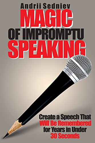 Magic of Impromptu Speaking: Create a Speech That Will Be Remembered for Years in Under 30 Seconds (English Edition)