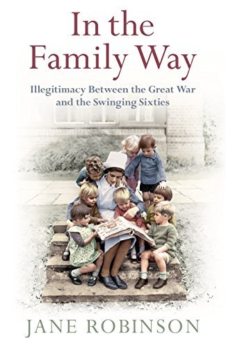 In the Family Way: Illegitimacy Between the Great War and the Swinging Sixties by Jane Robinson (2015-02-05)