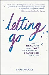 Letting Go: How to Heal Your Hurt, Love Your Body and Transform Your Life