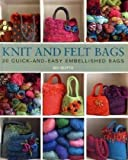 Knit and Felt Bags: 20 Quick-And-Easy Embellished Bags (UK Version)