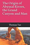 The Origin of Abyssal Rivers, the Grand Canyon and Man