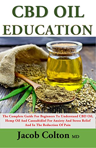 CBD Oil Education: The Complete Guide For Beginners To Understand CBD Oil,  Hemp Oil And Cannabidiol For Anxiety And Stress Relief And In The Reduction