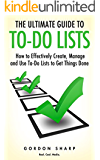 The Ultimate Guide to To-Do Lists - How to Effectively Create, Manage and Use To-Do Lists to Get Things Done