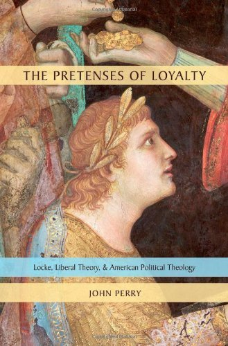 The Pretenses of Loyalty: Locke, Liberal Theory, and American Political Theology by John Perry (28-Jul-2011) Hardcover