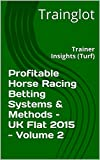 Profitable Horse Racing Betting Systems & Methods –  UK Flat 2015 - Volume 2: Trainer Insights (Turf) (Profitable Horse Racing Betting Systems & Methods - UK Flat 2015)