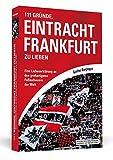 111 Gründe, Eintracht Frankfurt zu lieben: Eine Liebeserklärung an den großartigsten Fußballverein der Welt.