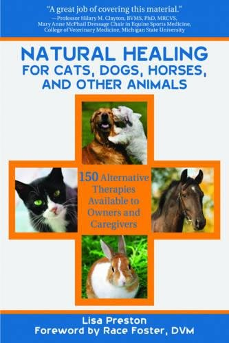 Natural Healing For Cats, Dogs, Horses and Other Animals: 150 Alternative Therapies Available to Owners and Caregivers