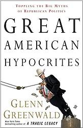 Great American Hypocrites: Toppling the Big Myths of Republican Politics by Glenn Greenwald (2008-10-07)