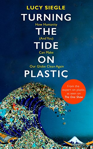 Turning the Tide on Plastic: How Humanity (And You) Can Make Our Globe Clean Again por Lucy Siegle