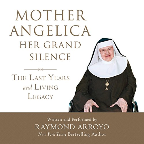 Mother Angelica: Her Grand Silence: The Last Years and Living Legacy - Raymond Arroyo - Unabridged