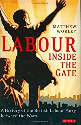 Labour Inside the Gate: A History of the British Labour Party Between the Wars (International Librar: Written by Matthew Worley, 2005 Edition, Publisher: I.B.Tauris [Hardcover]