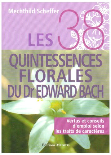 Télécharger Les 38 quintessences florales du Dr Edward Bach : Vertus et conseils d'emploi selon les traits de caractères PDF Lire En Ligne
