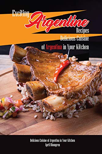 Exciting Argentine Recipes Delicious Cuisine of Argentina in Your Kitchen: Delicious Meals from Authentic Cuisine of Argentine (English Edition)