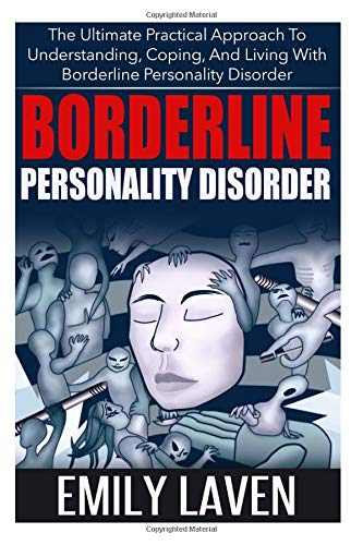 Borderline Personality Disorder: The Ultimate Practical Approach to Understanding, Coping, and Living With Borderline Personality Disorder