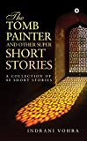 The Tomb Painter and Other Super Short Stories : A collection of 40 short stories