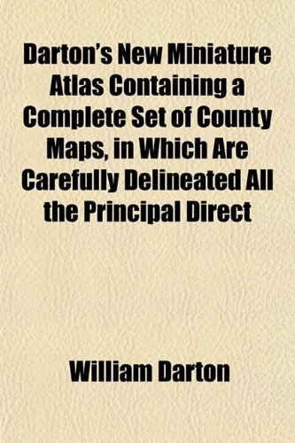 Darton's New Miniature Atlas Containing a Complete Set of County Maps, in Which Are Carefully Delineated All the Principal Direct