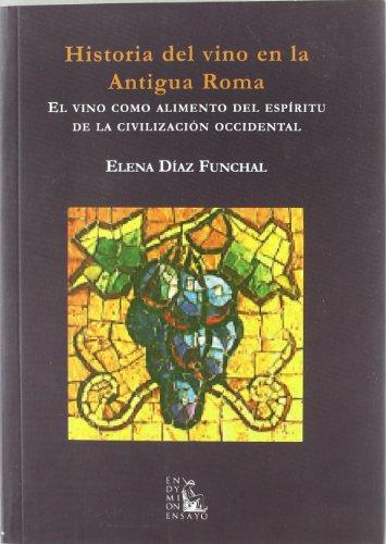 Historia del vino en la antigua Roma: el vino como alimento del espíritu de la civilización occidental (Ensayos) por Elena Diaz