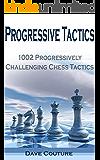 Progressive Tactics: 1002 Progressively Challenging Chess Tactics (English Edition)