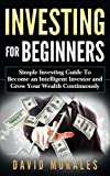 Investing: Investing For Beginners- Simple Investing Guide to Become an Intelligent Investor and Grow Your Wealth Continuously (Investing 101, Investing ... Books, Stock Market) (English Edition)