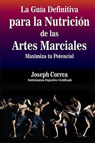 La Guia Definitiva para la Nutricion de las Artes Marciales: Maximiza tu Potencial por Joseph Correa (Nutricionista Deportivo Certificado)