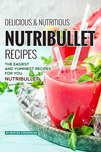 Delicious Nutritious Nutribullet Recipes: The Easiest and Yummiest Recipes for Your Nutribullet (English Edition)