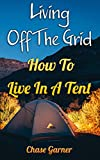 Living Off The Grid: How To Live In A Tent (English Edition)